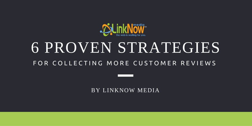 6 Proven Strategies for Collecting More Customer Reviews by LinkNow Media